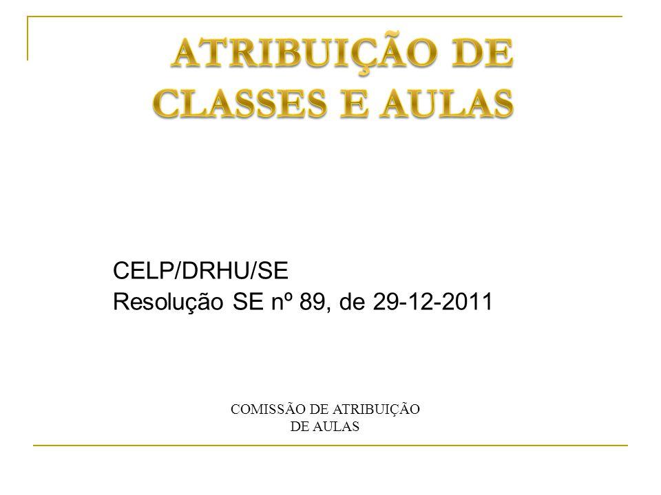 CELP/DRHU/SE Resolução SE nº 89, de 29-12-2011 COMISSÃO DE ATRIBUIÇÃO DE AULAS