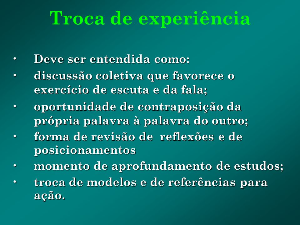 Troca de experiência Deve ser entendida como: Deve ser entendida como: discussão coletiva que favorece o exercício de escuta e da fala; discussão cole