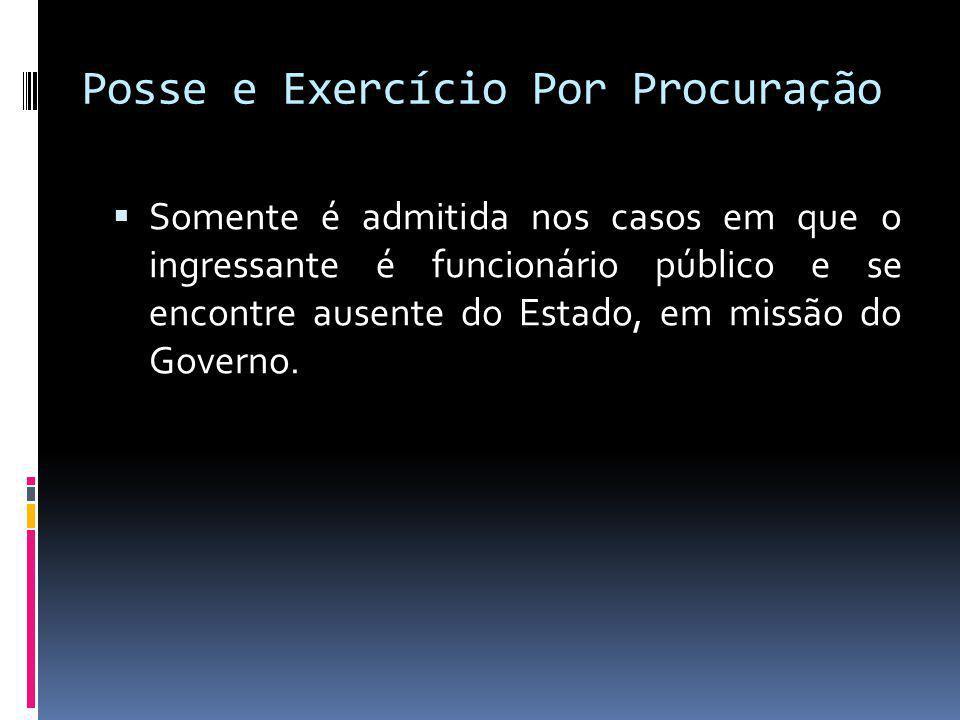Posse e Exercício Por Procuração Somente é admitida nos casos em que o ingressante é funcionário público e se encontre ausente do Estado, em missão do Governo.