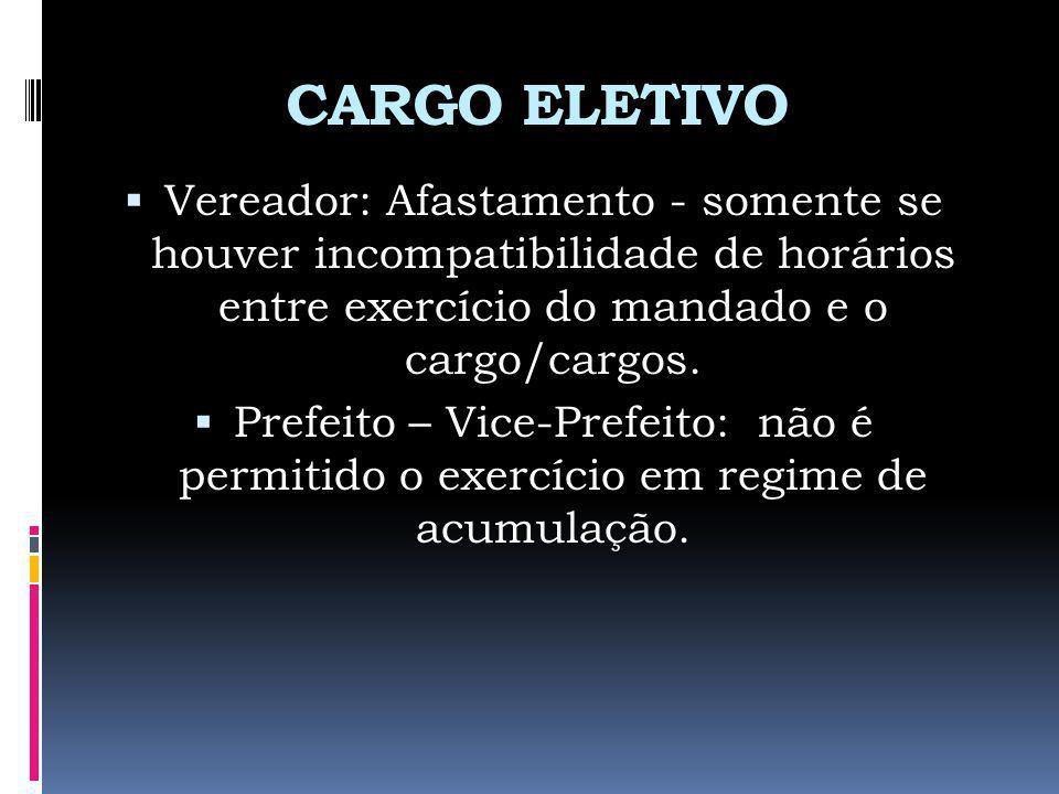 CARGO ELETIVO Vereador: Afastamento - somente se houver incompatibilidade de horários entre exercício do mandado e o cargo/cargos. Prefeito – Vice-Pre