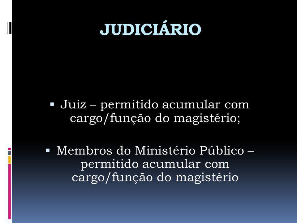 JUDICIÁRIO Juiz – permitido acumular com cargo/função do magistério; Membros do Ministério Público – permitido acumular com cargo/função do magistério