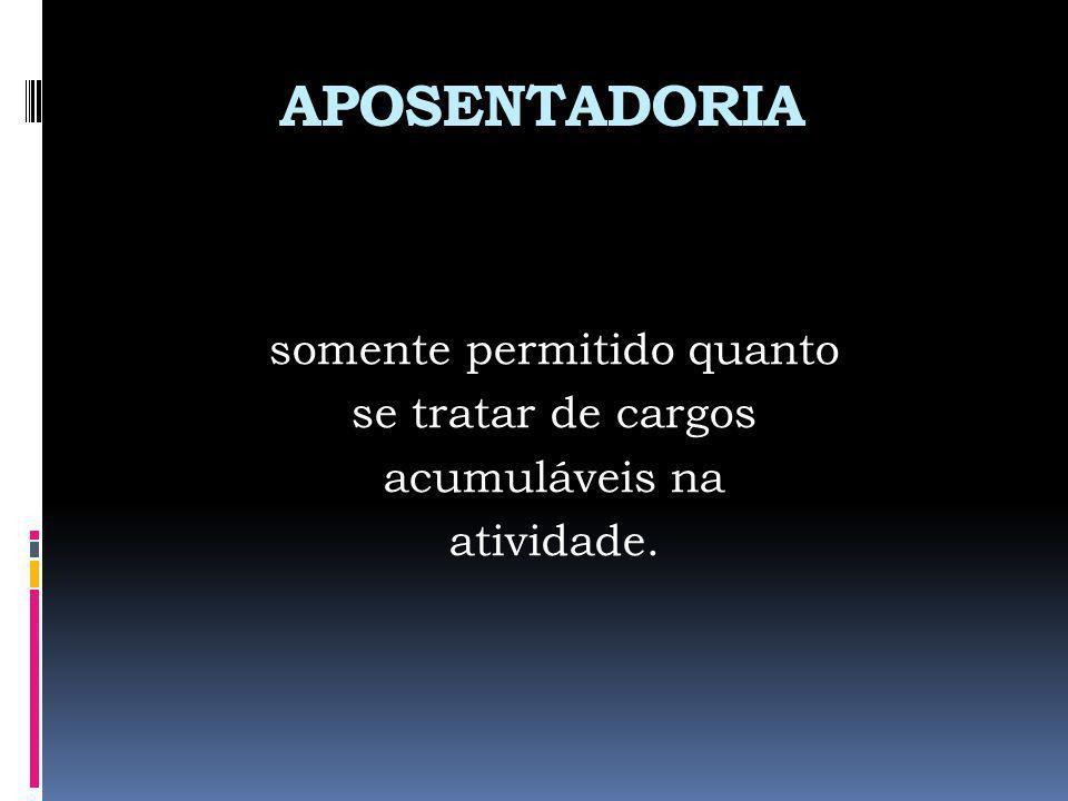 APOSENTADORIA somente permitido quanto se tratar de cargos acumuláveis na atividade.