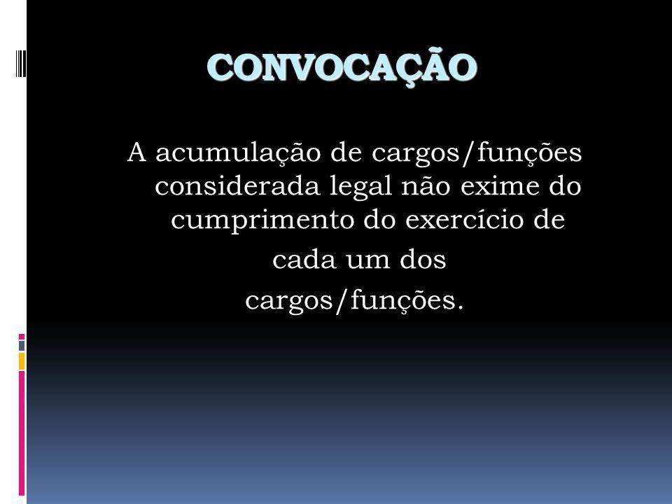 CONVOCAÇÃO A acumulação de cargos/funções considerada legal não exime do cumprimento do exercício de cada um dos cargos/funções.