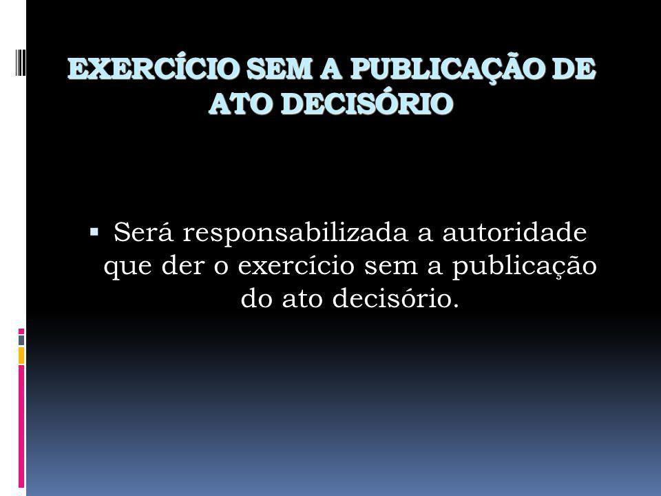 EXERCÍCIO SEM A PUBLICAÇÃO DE ATO DECISÓRIO Será responsabilizada a autoridade que der o exercício sem a publicação do ato decisório.