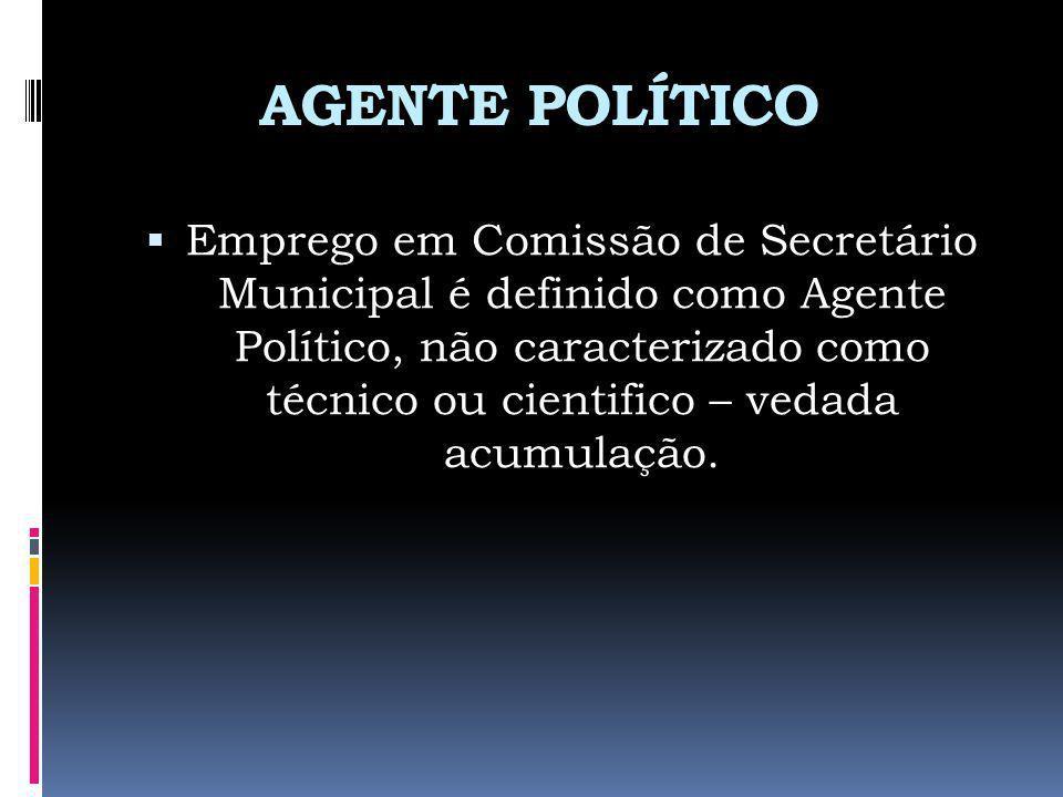 AGENTE POLÍTICO Emprego em Comissão de Secretário Municipal é definido como Agente Político, não caracterizado como técnico ou cientifico – vedada acu