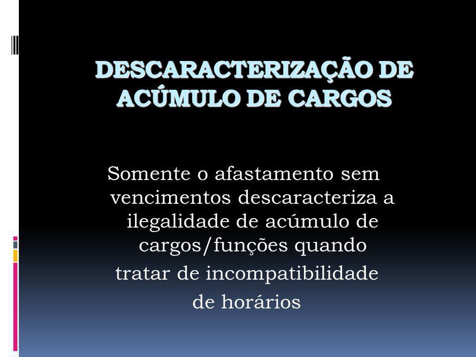 DESCARACTERIZAÇÃO DE ACÚMULO DE CARGOS Somente o afastamento sem vencimentos descaracteriza a ilegalidade de acúmulo de cargos/funções quando tratar d