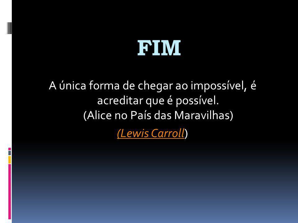 FIM A única forma de chegar ao impossível, é acreditar que é possível. (Alice no País das Maravilhas) (Lewis Carroll(Lewis Carroll)