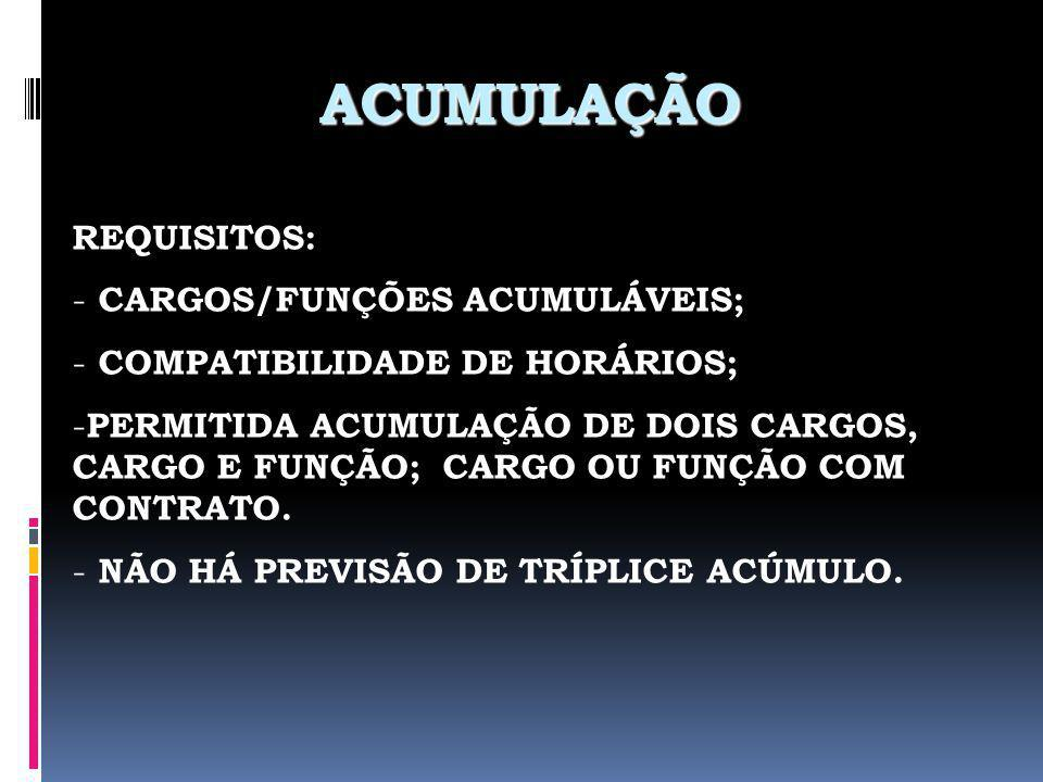ACUMULAÇÃO REQUISITOS: - CARGOS/FUNÇÕES ACUMULÁVEIS; - COMPATIBILIDADE DE HORÁRIOS; - PERMITIDA ACUMULAÇÃO DE DOIS CARGOS, CARGO E FUNÇÃO; CARGO OU FU