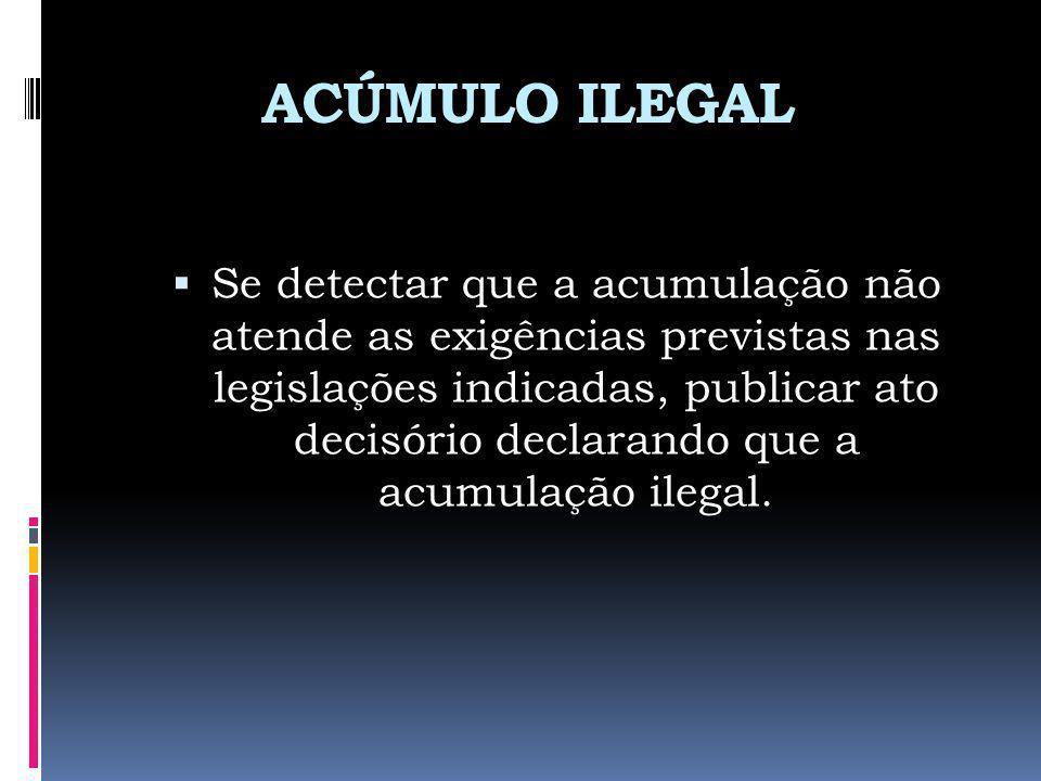ACÚMULO ILEGAL Se detectar que a acumulação não atende as exigências previstas nas legislações indicadas, publicar ato decisório declarando que a acum