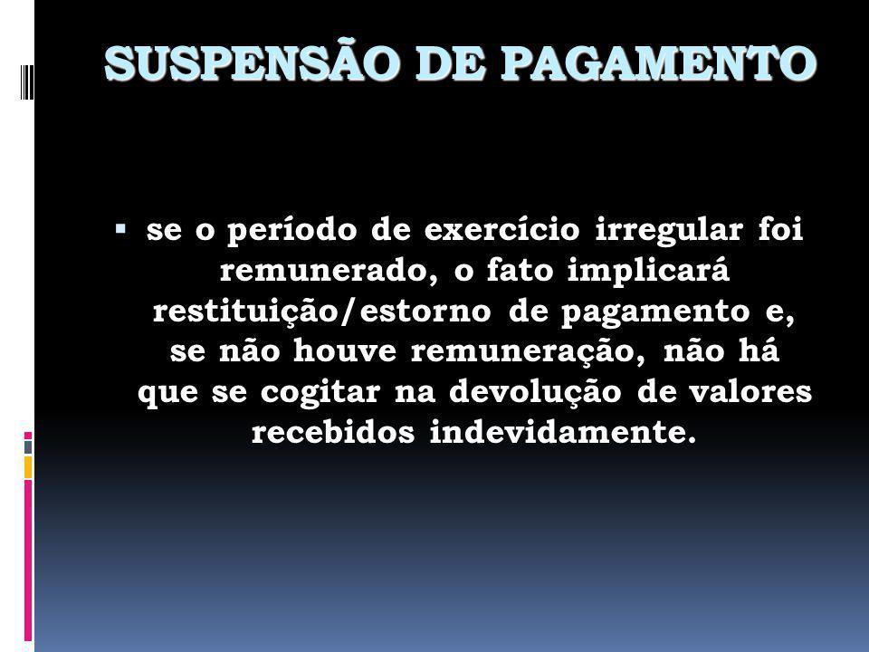 SUSPENSÃO DE PAGAMENTO se o período de exercício irregular foi remunerado, o fato implicará restituição/estorno de pagamento e, se não houve remuneraç