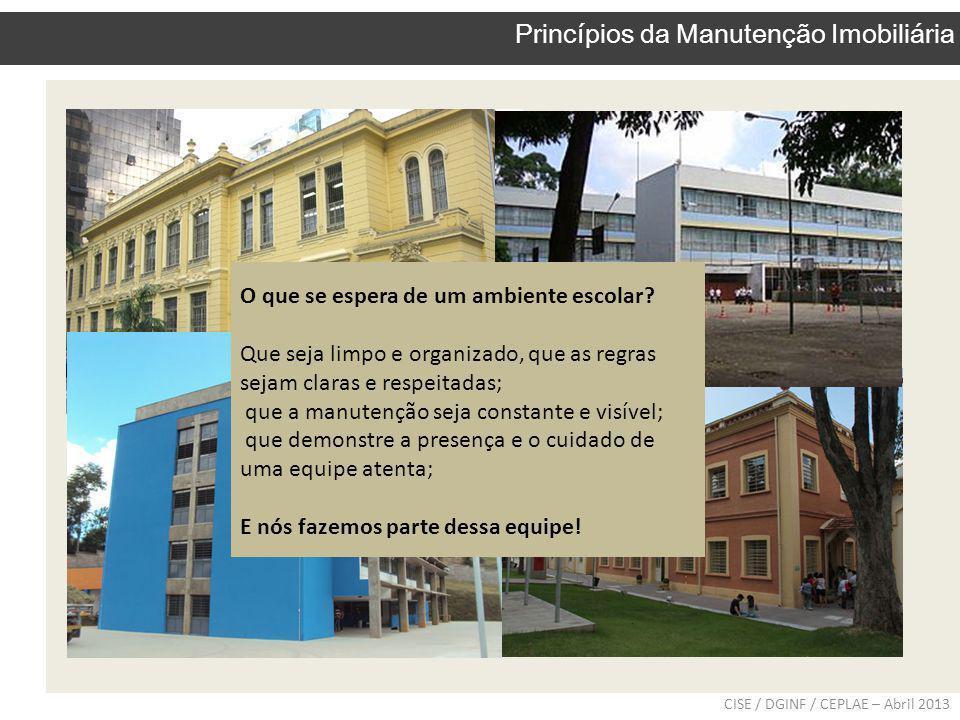 CISE / DGINF / CEPLAE – Abril 2013 Princípios da Manutenção Imobiliária O que se espera de um ambiente escolar? Que seja limpo e organizado, que as re