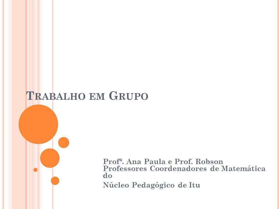 T RABALHO EM G RUPO Profª. Ana Paula e Prof. Robson Professores Coordenadores de Matemática do Núcleo Pedagógico de Itu