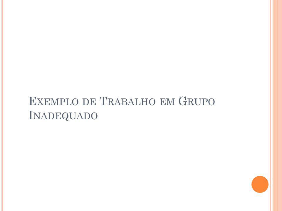 E XEMPLO DE T RABALHO EM G RUPO I NADEQUADO