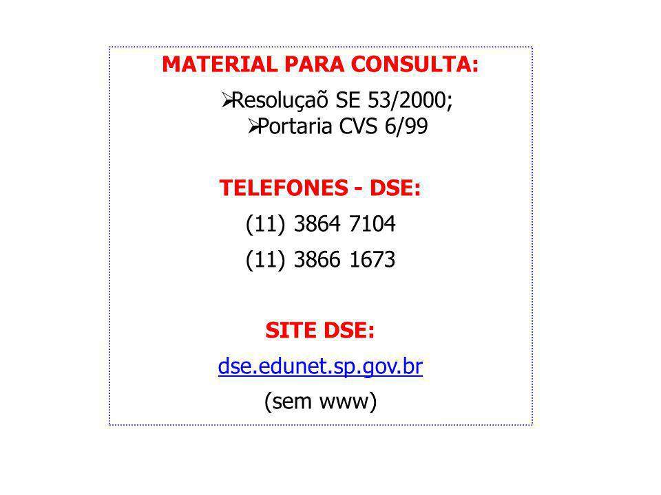 MATERIAL PARA CONSULTA: Resoluçaõ SE 53/2000; Portaria CVS 6/99 TELEFONES - DSE: (11) 3864 7104 (11) 3866 1673 SITE DSE: dse.edunet.sp.gov.br (sem www)