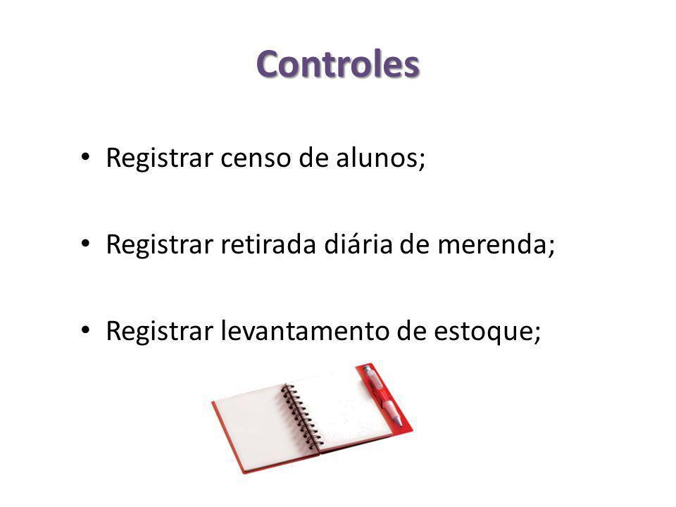 Controles Registrar censo de alunos; Registrar retirada diária de merenda; Registrar levantamento de estoque;