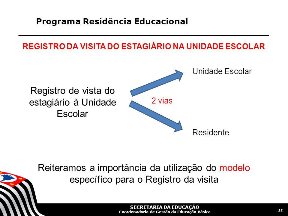 SECRETARIA DA EDUCAÇÃO Coordenadoria de Gestão da Educação Básica Programa Residência Educacional 11 REGISTRO DA VISITA DO ESTAGIÁRIO NA UNIDADE ESCOLAR Registro de vista do estagiário à Unidade Escolar 2 vias Unidade Escolar Residente Reiteramos a importância da utilização do modelo específico para o Registro da visita