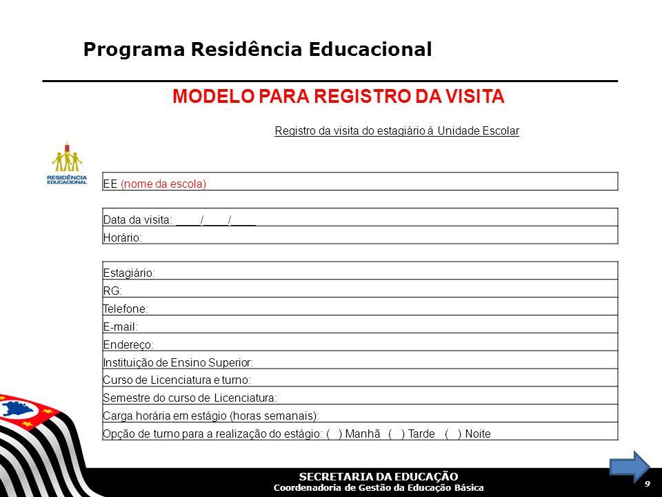 SECRETARIA DA EDUCAÇÃO Coordenadoria de Gestão da Educação Básica Programa Residência Educacional MODELO PARA REGISTRO DA VISITA 9 Registro da visita do estagiário à Unidade Escolar EE (nome da escola) Data da visita: ____/____/____ Horário: Estagiário: RG: Telefone: E-mail: Endereço: Instituição de Ensino Superior: Curso de Licenciatura e turno: Semestre do curso de Licenciatura: Carga horária em estágio (horas semanais): Opção de turno para a realização do estágio: ( ) Manhã ( ) Tarde ( ) Noite