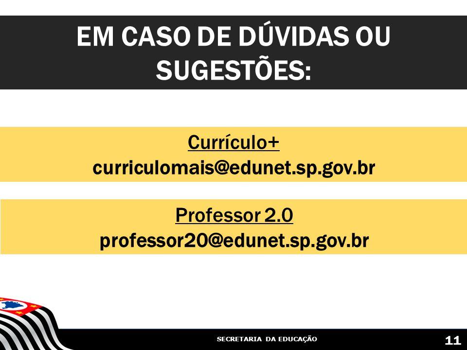 SECRETARIA DA EDUCAÇÃO Currículo+ curriculomais@edunet.sp.gov.br EM CASO DE DÚVIDAS OU SUGESTÕES: 11 Professor 2.0 professor20@edunet.sp.gov.br