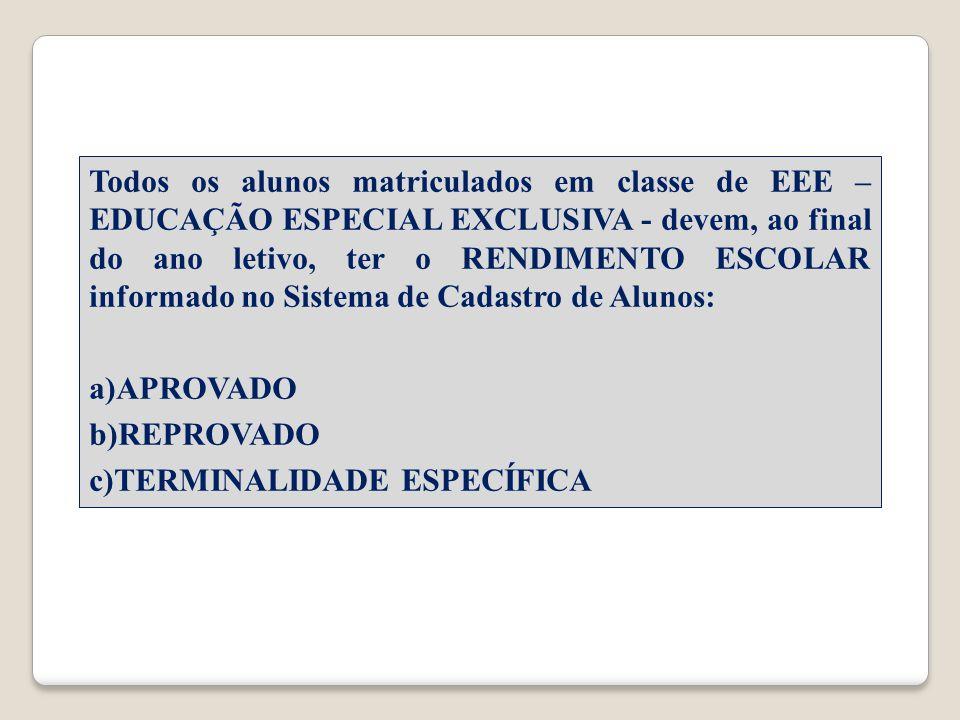 Todos os alunos matriculados em classe de EEE – EDUCAÇÃO ESPECIAL EXCLUSIVA - devem, ao final do ano letivo, ter o RENDIMENTO ESCOLAR informado no Sistema de Cadastro de Alunos: a)APROVADO b)REPROVADO c)TERMINALIDADE ESPECÍFICA