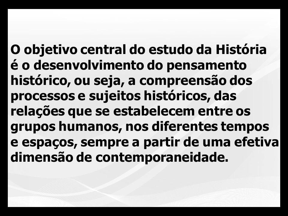 O objetivo central do estudo da História é o desenvolvimento do pensamento histórico, ou seja, a compreensão dos processos e sujeitos históricos, das