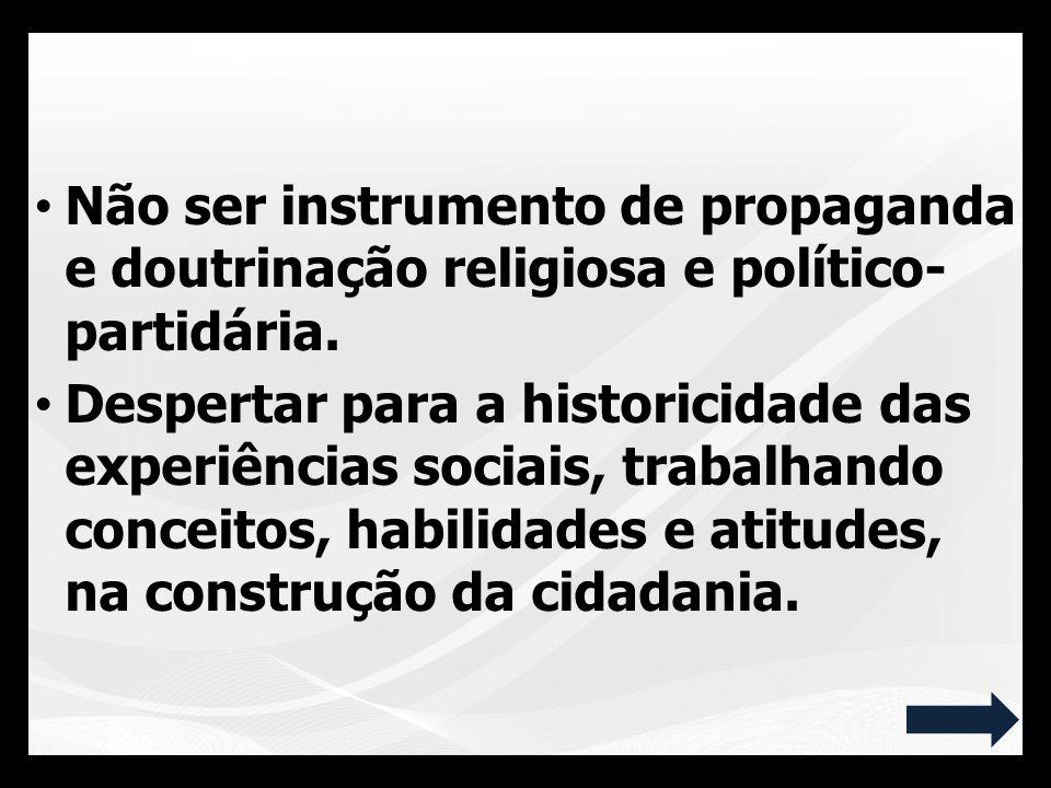 Não ser instrumento de propaganda e doutrinação religiosa e político- partidária. Despertar para a historicidade das experiências sociais, trabalhando