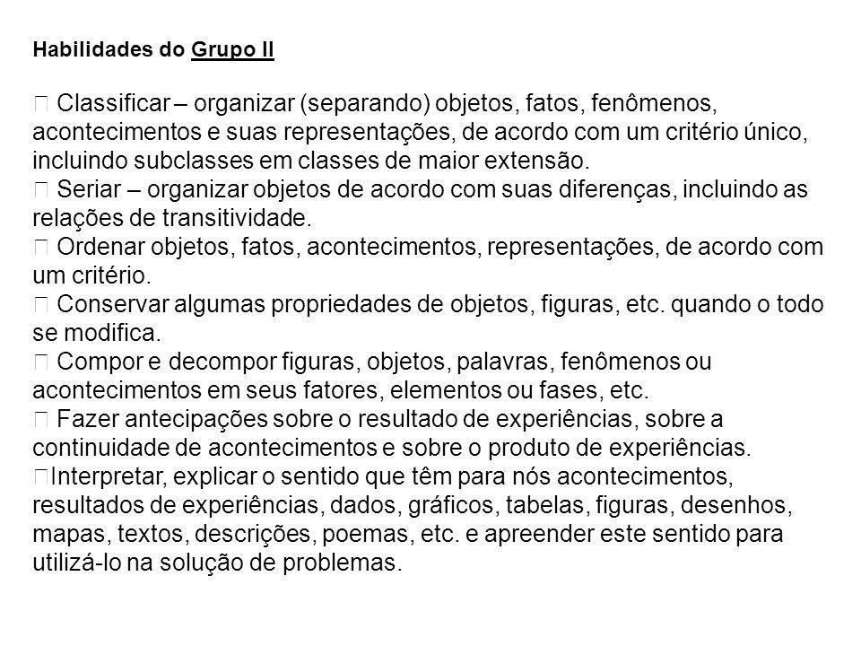Habilidades do Grupo II Classificar – organizar (separando) objetos, fatos, fenômenos, acontecimentos e suas representações, de acordo com um critério