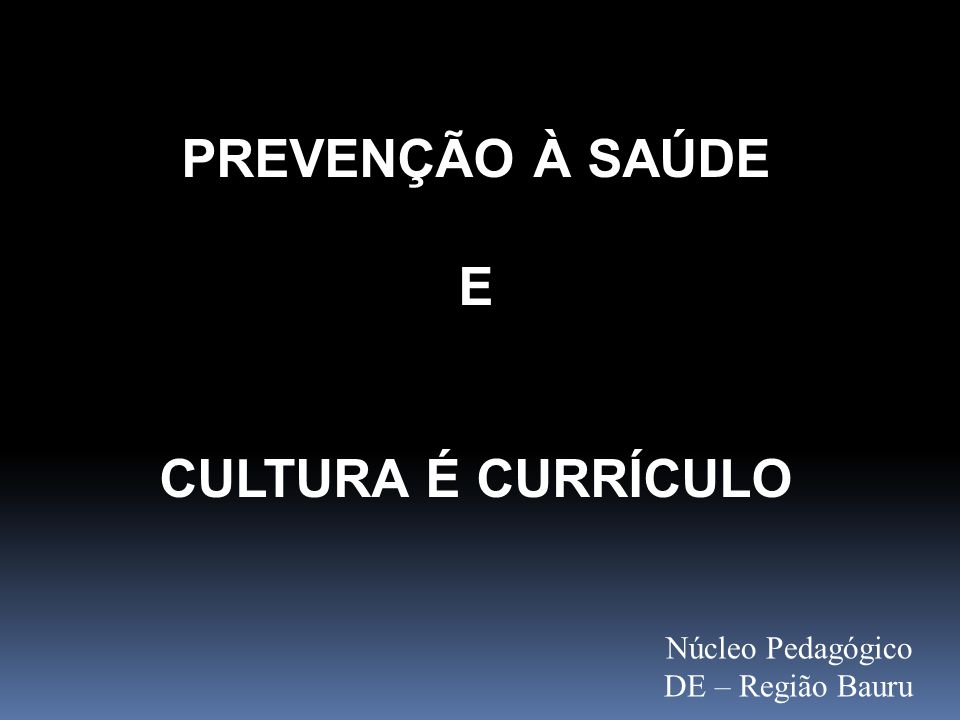 PREVENÇÃO À SAÚDE E CULTURA É CURRÍCULO Núcleo Pedagógico DE – Região Bauru