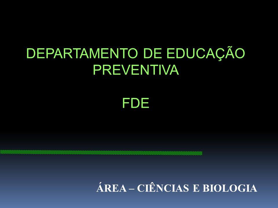DEPARTAMENTO DE EDUCAÇÃO PREVENTIVA FDE ÁREA – CIÊNCIAS E BIOLOGIA