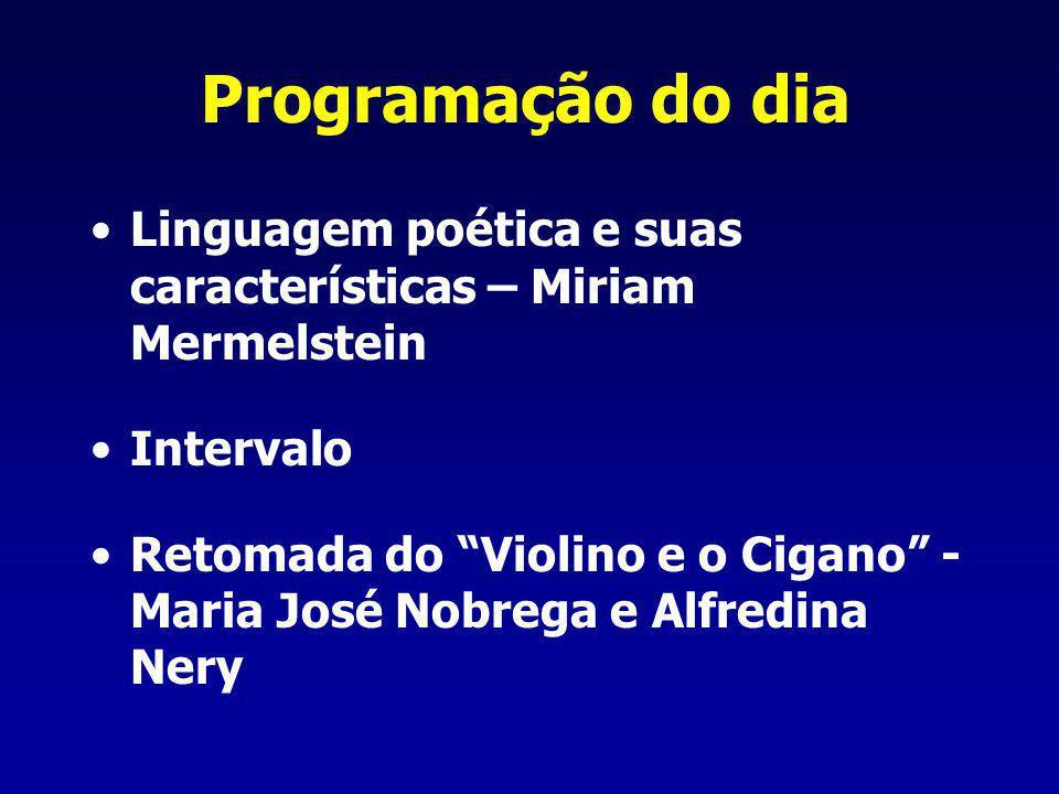 Programação do dia Linguagem poética e suas características – Miriam Mermelstein Intervalo Retomada do Violino e o Cigano - Maria José Nobrega e Alfre