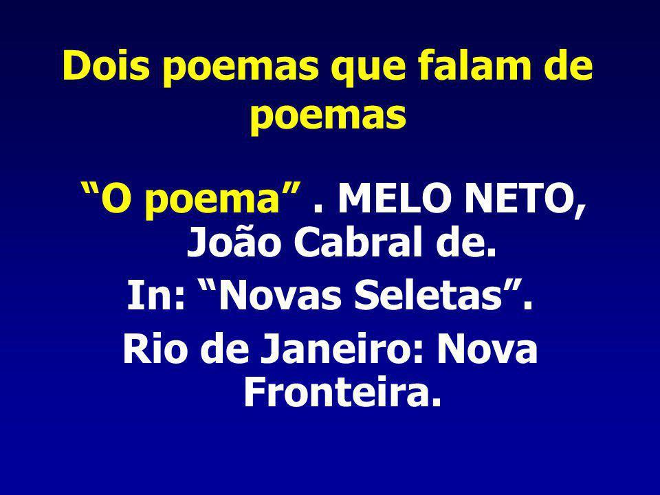 Dois poemas que falam de poemas O poema. MELO NETO, João Cabral de. In: Novas Seletas. Rio de Janeiro: Nova Fronteira.