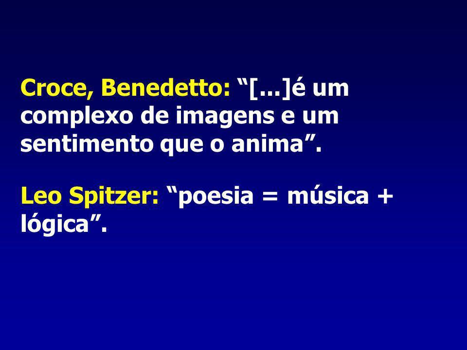 Croce, Benedetto: [...]é um complexo de imagens e um sentimento que o anima. Leo Spitzer: poesia = música + lógica.