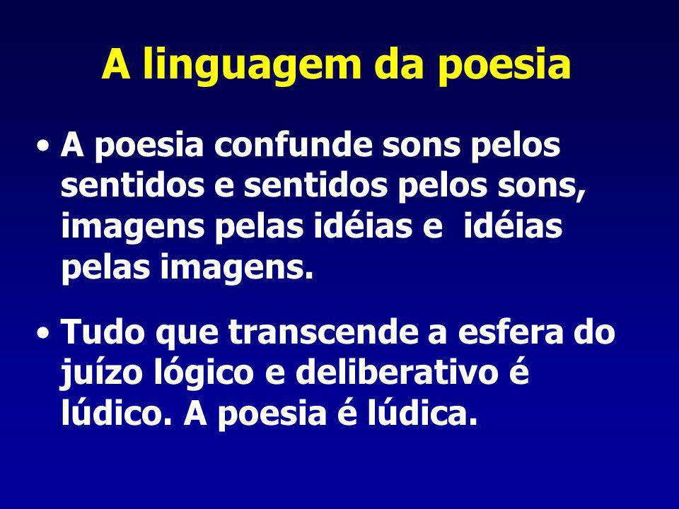 A linguagem da poesia A poesia confunde sons pelos sentidos e sentidos pelos sons, imagens pelas idéias e idéias pelas imagens. Tudo que transcende a