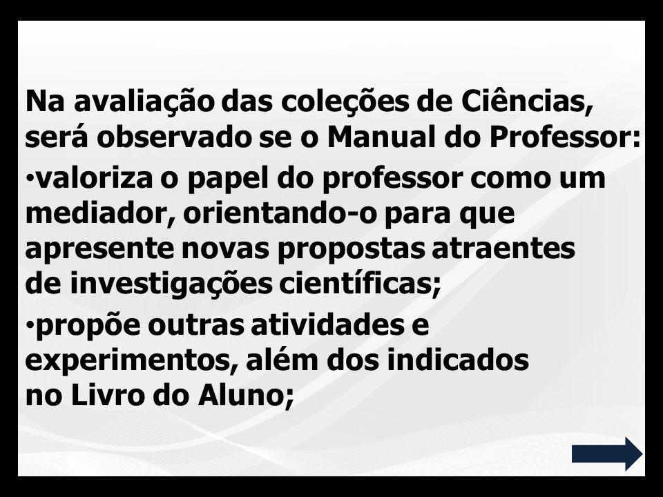 Na avaliação das coleções de Ciências, será observado se o Manual do Professor: valoriza o papel do professor como um mediador, orientando-o para que