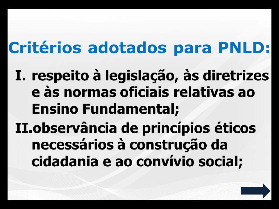 Critérios adotados para PNLD: I.respeito à legislação, às diretrizes e às normas oficiais relativas ao Ensino Fundamental; II.observância de princípio