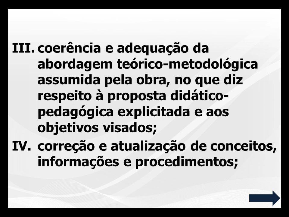 III.coerência e adequação da abordagem teórico-metodológica assumida pela obra, no que diz respeito à proposta didático- pedagógica explicitada e aos