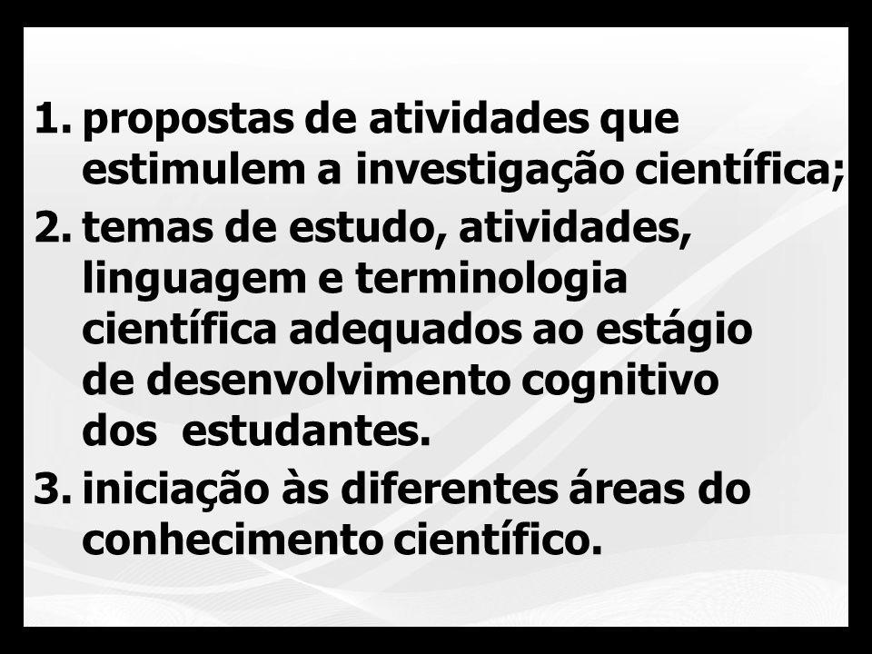 1.propostas de atividades que estimulem a investigação científica; 2.temas de estudo, atividades, linguagem e terminologia científica adequados ao est