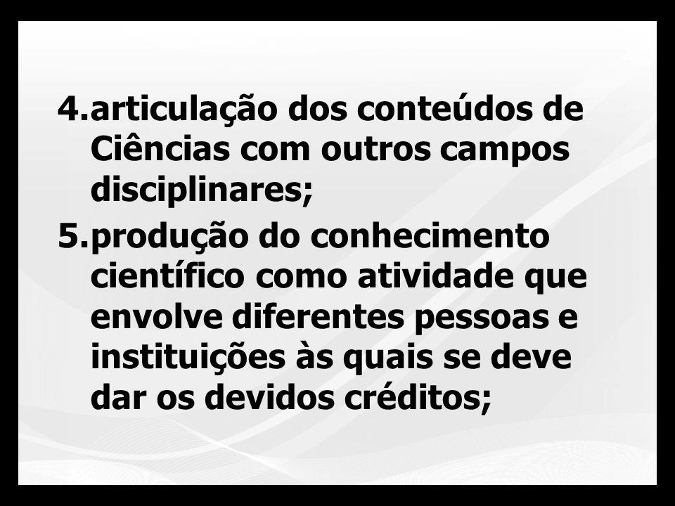 4.articulação dos conteúdos de Ciências com outros campos disciplinares; 5.produção do conhecimento científico como atividade que envolve diferentes p
