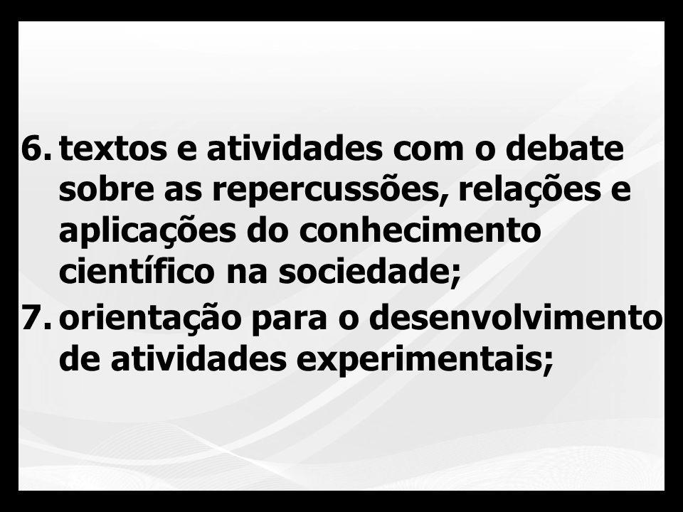 6.textos e atividades com o debate sobre as repercussões, relações e aplicações do conhecimento científico na sociedade; 7.orientação para o desenvolv