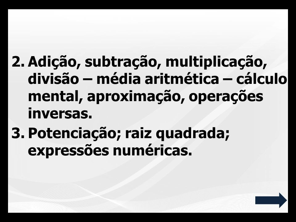2.Adição, subtração, multiplicação, divisão – média aritmética – cálculo mental, aproximação, operações inversas. 3.Potenciação; raiz quadrada; expres
