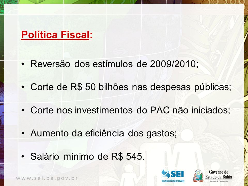 Política Fiscal: Reversão dos estímulos de 2009/2010; Corte de R$ 50 bilhões nas despesas públicas; Corte nos investimentos do PAC não iniciados; Aumento da eficiência dos gastos; Salário mínimo de R$ 545.