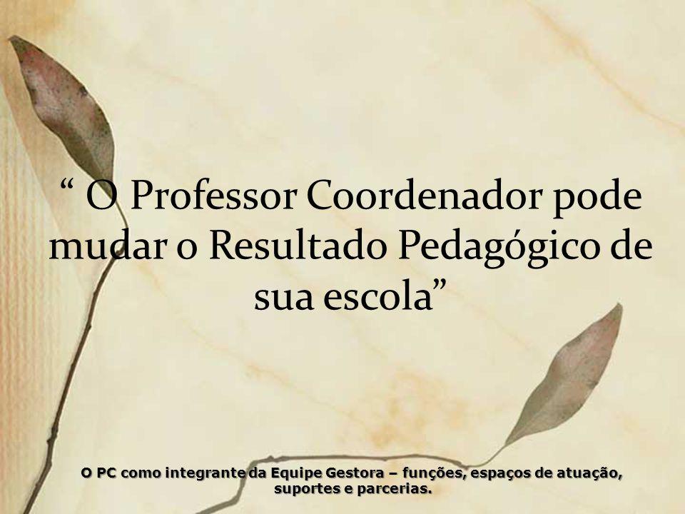 O Professor Coordenador pode mudar o Resultado Pedagógico de sua escola O PC como integrante da Equipe Gestora – funções, espaços de atuação, suportes