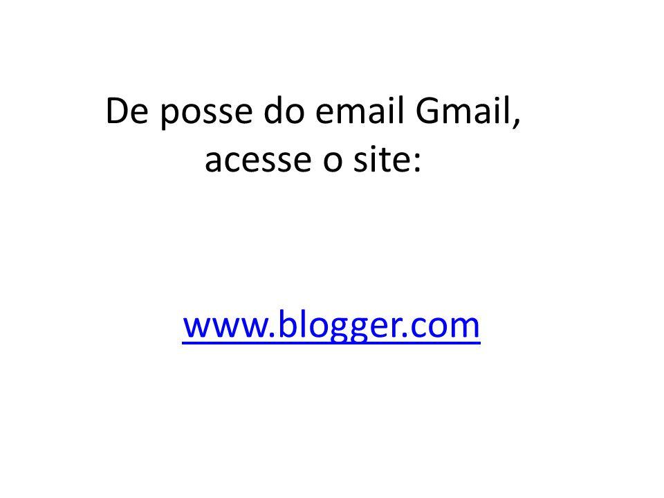 www.blogger.com De posse do email Gmail, acesse o site: