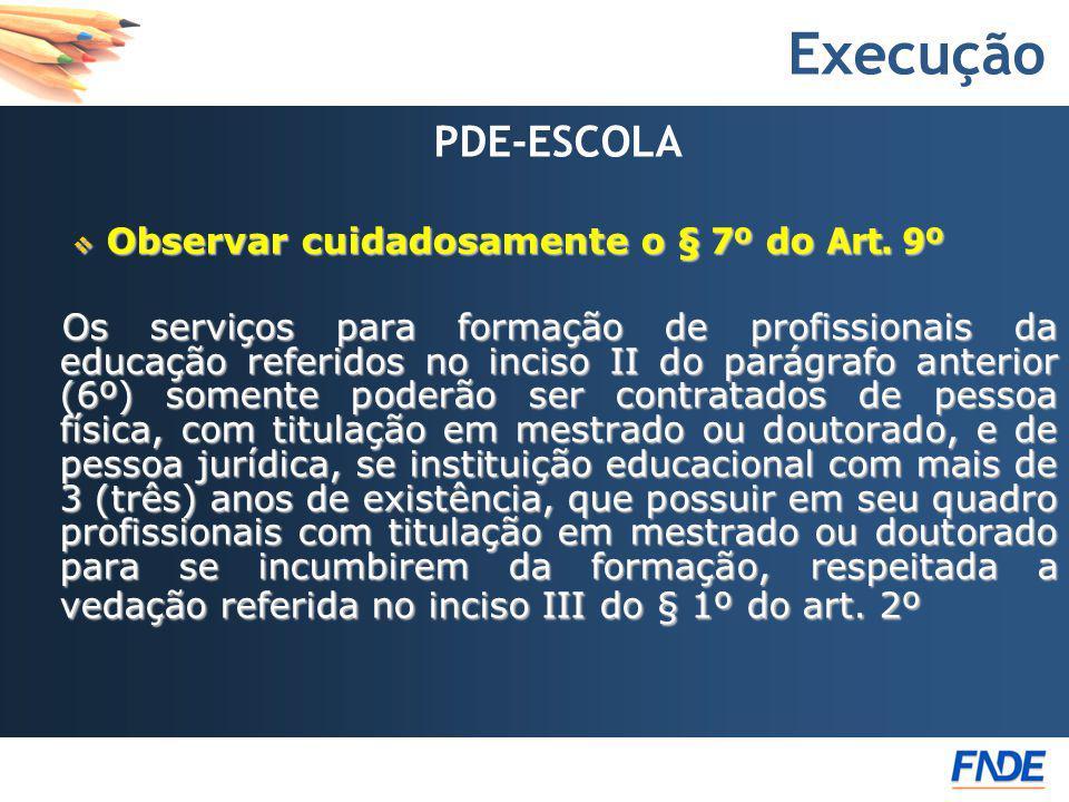 Execução PDE-ESCOLA Observar cuidadosamente o § 7º do Art. 9º Observar cuidadosamente o § 7º do Art. 9º Os serviços para formação de profissionais da