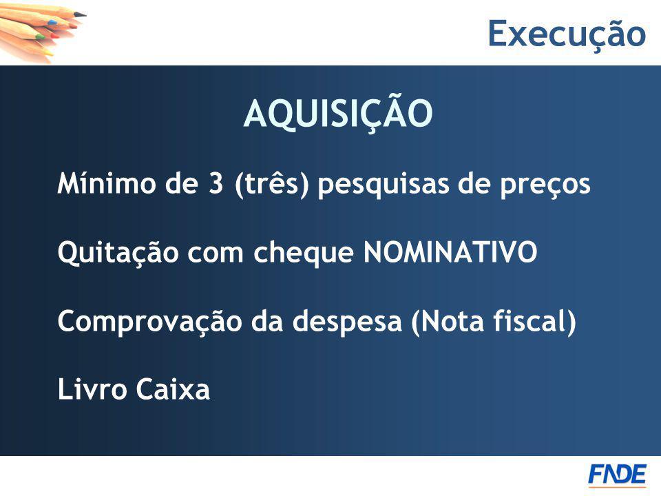 Execução AQUISIÇÃO Mínimo de 3 (três) pesquisas de preços Quitação com cheque NOMINATIVO Comprovação da despesa (Nota fiscal) Livro Caixa