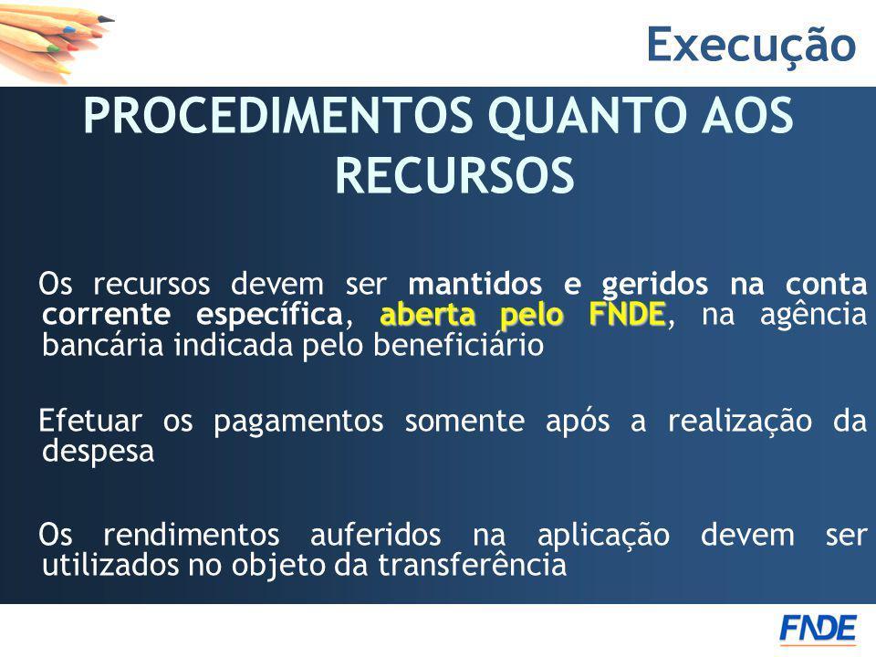 Execução PROCEDIMENTOS QUANTO AOS RECURSOS aberta pelo FNDE Os recursos devem ser mantidos e geridos na conta corrente específica, aberta pelo FNDE, n