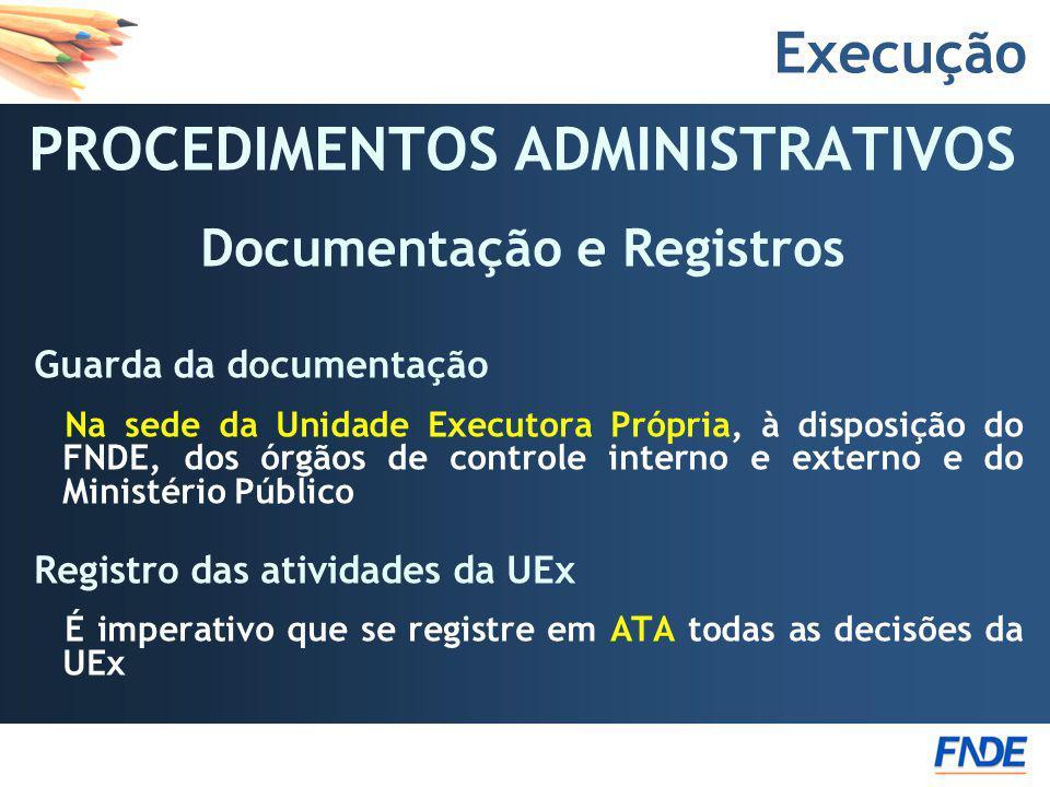 Execução PROCEDIMENTOS ADMINISTRATIVOS Documentação e Registros Guarda da documentação Na sede da Unidade Executora Própria, à disposição do FNDE, dos