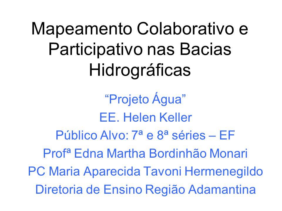 Mapeamento Colaborativo e Participativo nas Bacias Hidrográficas Projeto Água EE. Helen Keller Público Alvo: 7ª e 8ª séries – EF Profª Edna Martha Bor