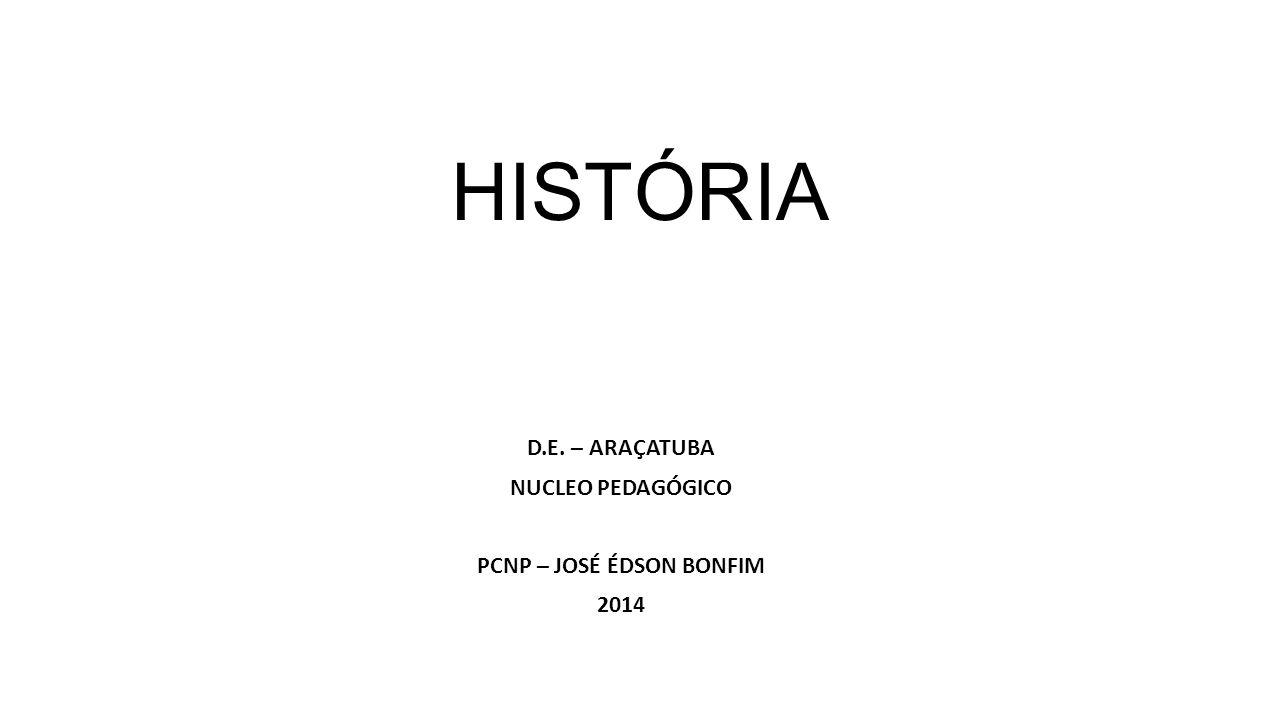 HISTÓRIA D.E. – ARAÇATUBA NUCLEO PEDAGÓGICO PCNP – JOSÉ ÉDSON BONFIM 2014