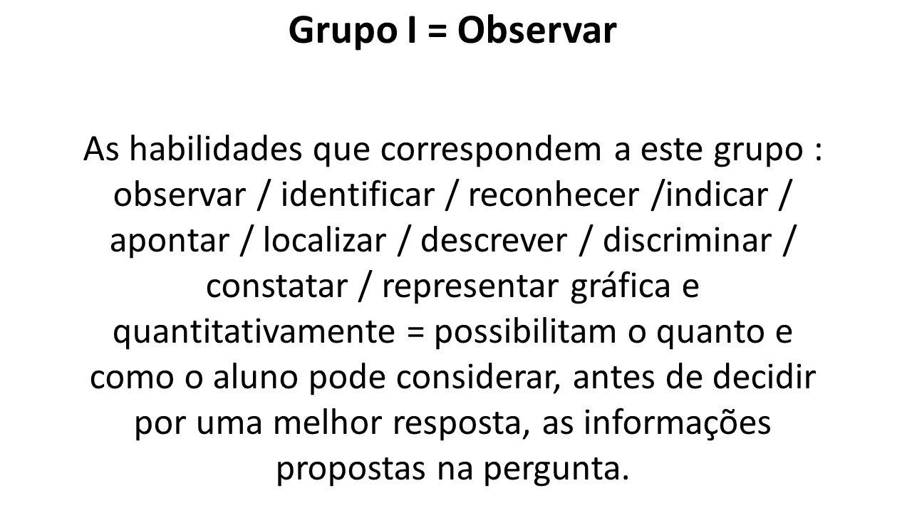 Grupo I = Observar As habilidades que correspondem a este grupo : observar / identificar / reconhecer /indicar / apontar / localizar / descrever / dis
