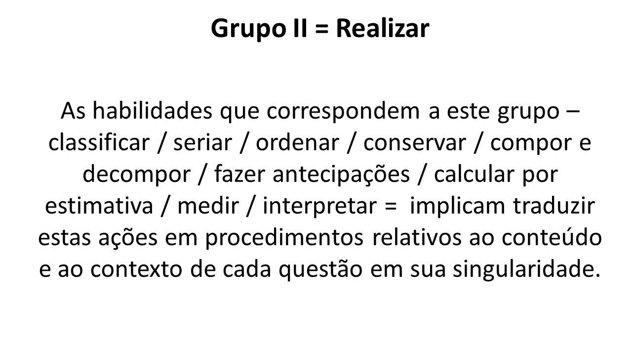Grupo II = Realizar As habilidades que correspondem a este grupo – classificar / seriar / ordenar / conservar / compor e decompor / fazer antecipações